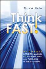 Think Fast!: Accurate Decision–Making, Problem–Solving, and Planning in Minutes a Day