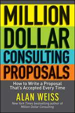 Million Dollar Consulting Proposals: How to Write a Proposal That′s Accepted Every Time