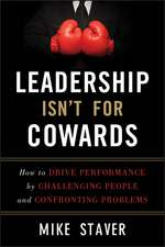 Leadership Isn′t For Cowards: How to Drive Performance by Challenging People and Confronting Problems