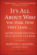 It′s All About Who You Hire, How They Lead...and Other Essential Advice from a Self–Made Leader