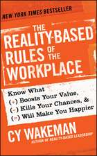 The Reality–Based Rules of the Workplace: Know What Boosts Your Value, Kills Your Chances, and Will Make You Happier