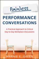 Painless Performance Conversations: A Practical Approach to Critical Day–to–Day Workplace Discussions