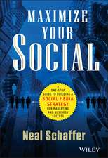 Maximize Your Social: A One–Stop Guide to Building a Social Media Strategy for Marketing and Business Success
