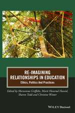 Re–Imagining Relationships in Education: Ethics, Politics and Practices