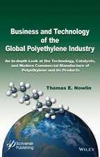 Business and Technology of the Global Polyethylene Industry: An In–depth Look at the History, Technology, Catalysts, and Modern Commercial Manufacture of Polyethylene and Its Products