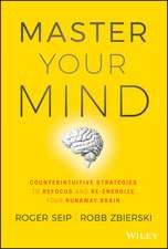 Master Your Mind: Counterintuitive Strategies to Refocus and Re–Energize Your Runaway Brain