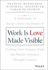 Work is Love Made Visible: A Collection of Essays About the Power of Finding Your Purpose From the World′s Greatest Thought Leaders