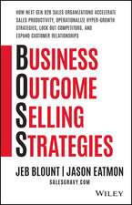 Business Outcome Selling Strategies: How Next Gen B2B Sales Organizations Accelerate Sales Productivity, Operationalize Hyper–Growth Strategies, Lock Out Competitors, and Expand Customer Relationships