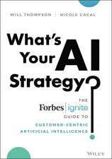 What′s Your AI Strategy?: The Forbes Ignite Guide to Customer–Centric Artificial Intelligence