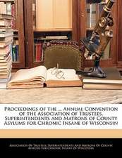 Proceedings of the ... Annual Convention of the Association of Trustees, Superintendents and Matrons of County Asylums for Chronic Insane of Wisconsin