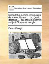 Dissertatio medica inauguralis, de ictero. Quam, ... pro gradu doctoris, ... eruditorum examini subjicit Dionysius Keogh, ...
