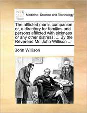 The afflicted man's companion or, a directory for families and persons afflicted with sickness or any other distress, ... By the Reverend Mr. John Wil