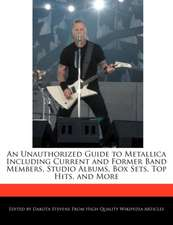 An Unauthorized Guide to Metallica Including Current and Former Band Members, Studio Albums, Box Sets, Top Hits, and More