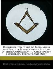Unauthorized Guide to Freemasons and Knights Templar with a History of Their Connection to Christianity, Conspiracy Theories and More