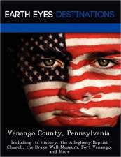 Venango County, Pennsylvania: Including Its History, the Allegheny Baptist Church, the Drake Well Museum, Fort Venango, and More