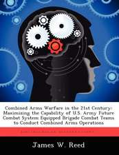 Combined Arms Warfare in the 21st Century: Maximizing the Capability of U.S. Army Future Combat System Equipped Brigade Combat Teams to Conduct Combin