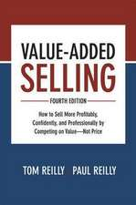 Value- Added Selling, Fourth Edition: How to Sell More Profitably, Confidently, and Professionally by Competing on Value- Not Price
