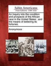An Inquiry Into the Condition and Prospects of the African Race in the United States: And the Means of Bettering Its Fortunes.