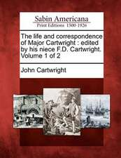 The Life and Correspondence of Major Cartwright: Edited by His Niece F.D. Cartwright. Volume 1 of 2