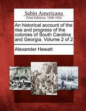 An Historical Account of the Rise and Progress of the Colonies of South Carolina and Georgia. Volume 2 of 2