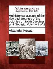 An Historical Account of the Rise and Progress of the Colonies of South Carolina and Georgia. Volume 1 of 2