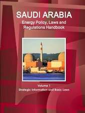 Saudi Arabia Energy Policy, Laws and Regulations Handbook Volume 1 Strategic Information and Basic Laws
