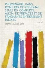 Promenades Dans Rome Par de Stendhal. Seule Ed. Complete, Augm. de Prefaces Et de Fragments Entierement Inedits Volume 2