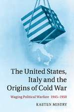 The United States, Italy and the Origins of Cold War: Waging Political Warfare, 1945–1950