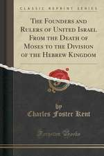 The Founders and Rulers of United Israel from the Death of Moses to the Division of the Hebrew Kingdom (Classic Reprint)