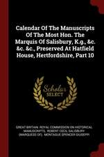 Calendar of the Manuscripts of the Most Hon. the Marquis of Salisbury, K.G., &c. &c. &c., Preserved at Hatfield House, Hertfordshire, Part 10