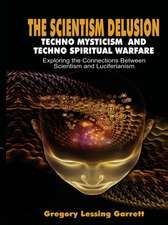 The Scientism Delusion Techno Mysticism and Techno Spiritual Warfare Exploring the Connections Between Scientism and Luciferianism