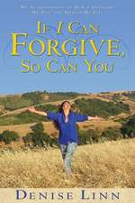 If I Can Forgive, So Can You:  My Story of How I Overcame My Past and Healed My Life