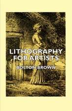 Lithography for Artists - A Complete Account of How to Grind, Draw Upon, Etch, and Print from the Stone