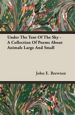 Under the Tent of the Sky - A Collection of Poems about Animals Large and Small:  Their Haunts and Habits from Personal Observation; With an Account of the Modes of Capturing and Taming