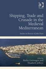 Shipping, Trade and Crusade in the Medieval Mediterranean: Studies in Honour of John Pryor