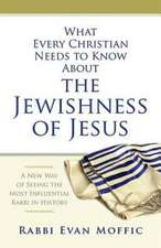 What Every Christian Needs to Know about the Jewishness of Jesus:  A New Way of Seeing the Most Influential Rabbi in History