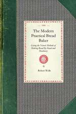 Modern Practical Bread Baker:  Giving the Newest Methods of Making Bread by Hand and Machinery; Also New Ideas and Instructions on the Trade