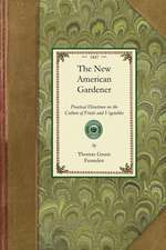 New American Gardener:  Containing Practical Directions on the Culture of Fruits and Vegetables; Including Landscape and Ornamental Gardening,