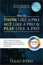 How to Think Like a Pro, Act like a Pro & Play Like a Pro:  The 8 Principles That Bridge the Gap Between Professional and A mateur Athletes