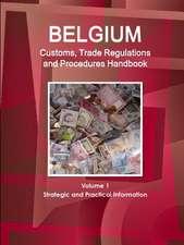 Belgium Customs, Trade Regulations and Procedures Handbook Volume 1 Strategic and Practical Information