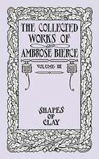 The Collected Works of Ambrose Bierce, Volume IV: Shapes of Clay