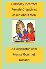 Politically Incorrect Female Chauvinist Jokes about Men:  A Funny Joke Book for Women Featuring Humor Both Clean and Adult about Men.