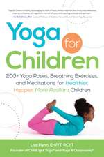 Yoga for Children: 200+ Yoga Poses, Breathing Exercises, and Meditations for Healthier, Happier, More Resilient Children
