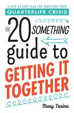 The Twentysomething Guide to Getting It Together: A Step-by-Step Plan for Surviving Your Quarterlife Crisis