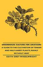 Greenhouse Culture for Amateurs - A Guide to the Cultivation of Tender and Half-Hardy Plants, Mainly Without Heat:  Embracing Information on the Tools, Materials Appliances and P