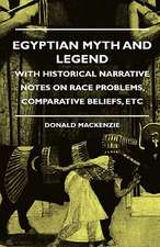 Egyptian Myth And Legend - With Historical Narrative Notes On Race Problems, Comparative Beliefs, etc