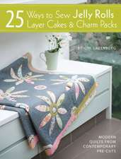 25 Ways to Sew Jelly Rolls, Layer Cakes & Charm Packs:  Modern Quilts from Contemporary Pre-Cuts