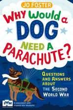 Why Would a Dog Need a Parachute?:  Questions and Answers about the Second World War