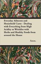 Everyday Ailments and Household Cures - Dealing with Everything from High Acidity to Wrinkles with Herbs and Healthy Foods from around the House