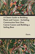 A Classic Guide to Building Punts and Canoes - Including Construction Your Own Canvas Canoes and Building a Sailing Boat